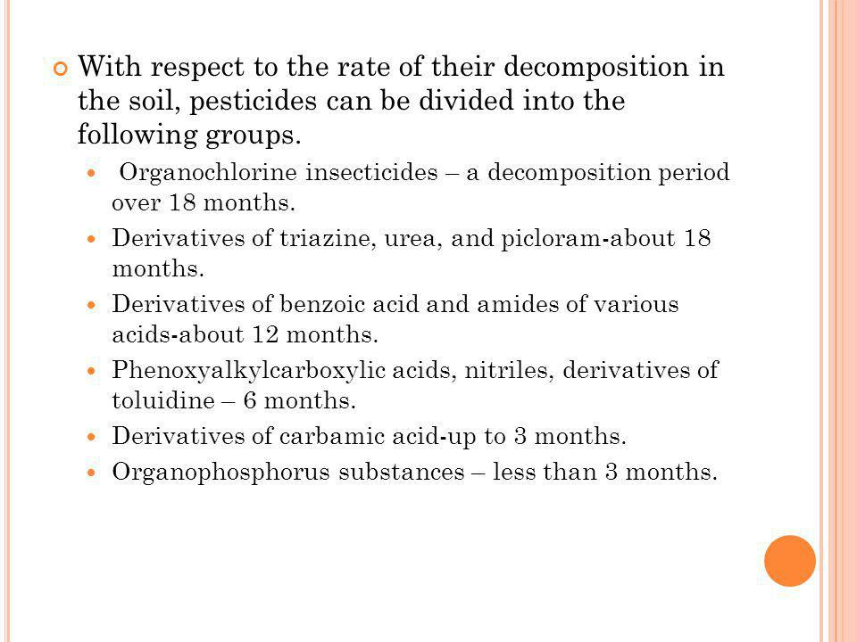 With respect to the rate of their decomposition in the soil, pesticides can be divided into the following groups. Organochlorine insecticides – a deco