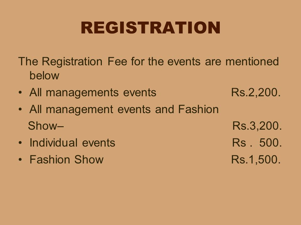 REGISTRATION The Registration Fee for the events are mentioned below All managements events Rs.2,200. All management events and Fashion Show– Rs.3,200