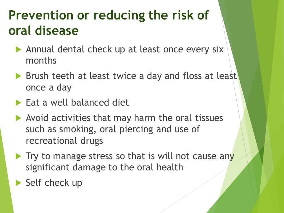 Prevention or reducing the risk of oral disease  Annual dental check up at least once every six months  Brush teeth at least twice a day and floss a