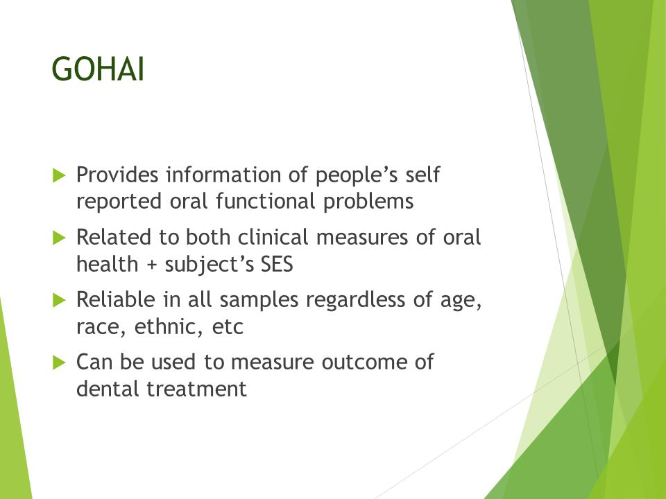 GOHAI  Provides information of people's self reported oral functional problems  Related to both clinical measures of oral health + subject's SES  Reliable in all samples regardless of age, race, ethnic, etc  Can be used to measure outcome of dental treatment