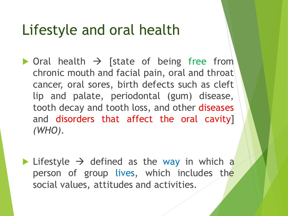 Lifestyle and oral health  Oral health  [state of being free from chronic mouth and facial pain, oral and throat cancer, oral sores, birth defects such as cleft lip and palate, periodontal (gum) disease, tooth decay and tooth loss, and other diseases and disorders that affect the oral cavity] (WHO).