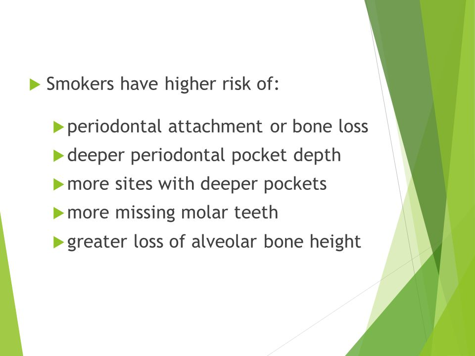  Smokers have higher risk of:  periodontal attachment or bone loss  deeper periodontal pocket depth  more sites with deeper pockets  more missing molar teeth  greater loss of alveolar bone height