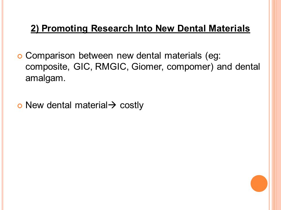2) Promoting Research Into New Dental Materials Comparison between new dental materials (eg: composite, GIC, RMGIC, Giomer, compomer) and dental amalgam.