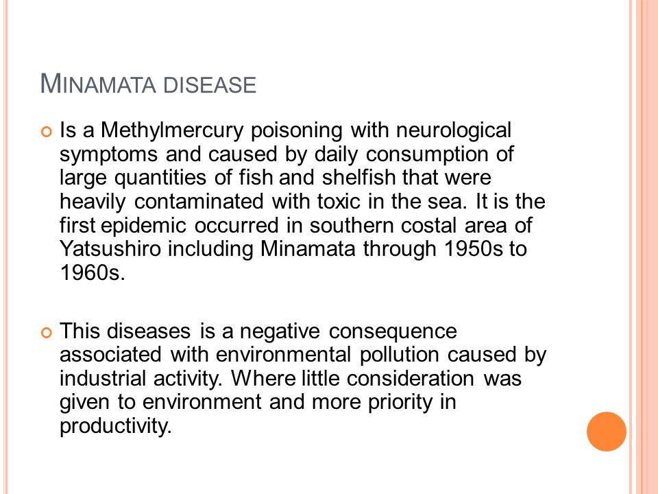 M INAMATA DISEASE Is a Methylmercury poisoning with neurological symptoms and caused by daily consumption of large quantities of fish and shelfish that were heavily contaminated with toxic in the sea.
