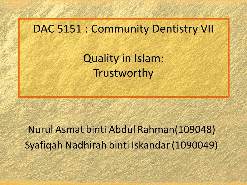 DAC 5151 : Community Dentistry VII Quality in Islam: Trustworthy Nurul Asmat binti Abdul Rahman(109048) Syafiqah Nadhirah binti Iskandar (1090049)