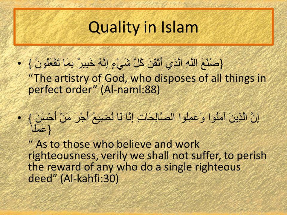 Quality in Islam { صُنْعَ اللَّهِ الَّذِي أَتْقَنَ كُلَّ شَيْءٍ إِنَّهُ خَبِيرٌ بِمَا تَفْعَلُونَ } The artistry of God, who disposes of all things in perfect order (Al-naml:88) { إِنَّ الَّذِينَ آمَنُوا وَعَمِلُوا الصَّالِحَاتِ إِنَّا لَا نُضِيعُ أَجْرَ مَنْ أَحْسَنَ عَمَلًا } As to those who believe and work righteousness, verily we shall not suffer, to perish the reward of any who do a single righteous deed (Al-kahfi:30)
