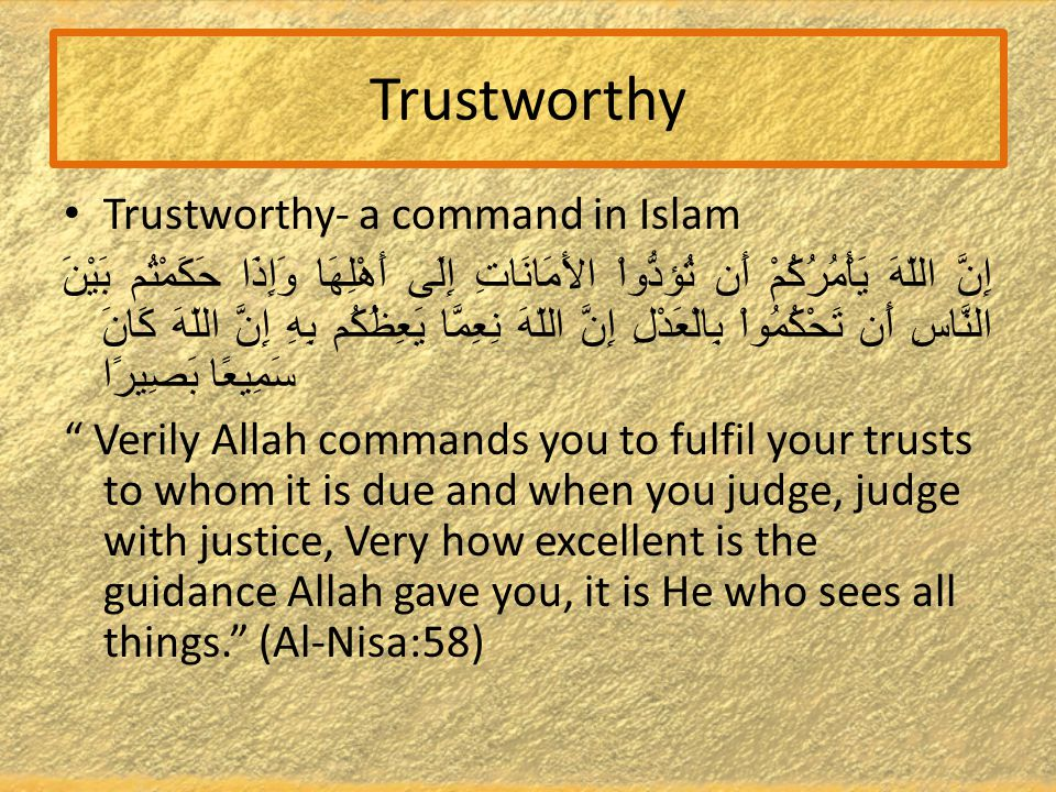 Trustworthy Trustworthy- a command in Islam إِنَّ اللّهَ يَأْمُرُكُمْ أَن تُؤدُّواْ الأَمَانَاتِ إِلَى أَهْلِهَا وَإِذَا حَكَمْتُم بَيْنَ النَّاسِ أَن تَحْكُمُواْ بِالْعَدْلِ إِنَّ اللّهَ نِعِمَّا يَعِظُكُم بِهِ إِنَّ اللّهَ كَانَ سَمِيعًا بَصِيرًا Verily Allah commands you to fulfil your trusts to whom it is due and when you judge, judge with justice, Very how excellent is the guidance Allah gave you, it is He who sees all things. (Al-Nisa:58)