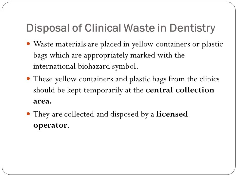 Disposal of Clinical Waste in Dentistry Waste materials are placed in yellow containers or plastic bags which are appropriately marked with the international biohazard symbol.