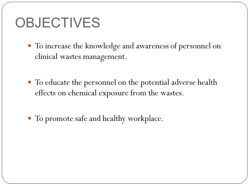 OBJECTIVES To increase the knowledge and awareness of personnel on clinical wastes management.