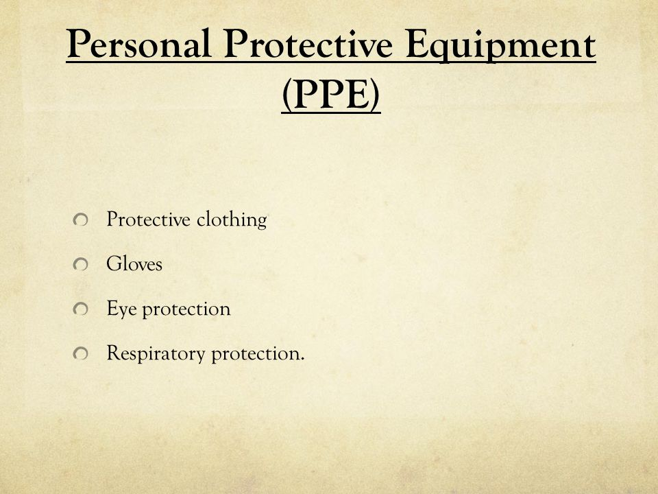 Personal Protective Equipment (PPE) Protective clothing Gloves Eye protection Respiratory protection.