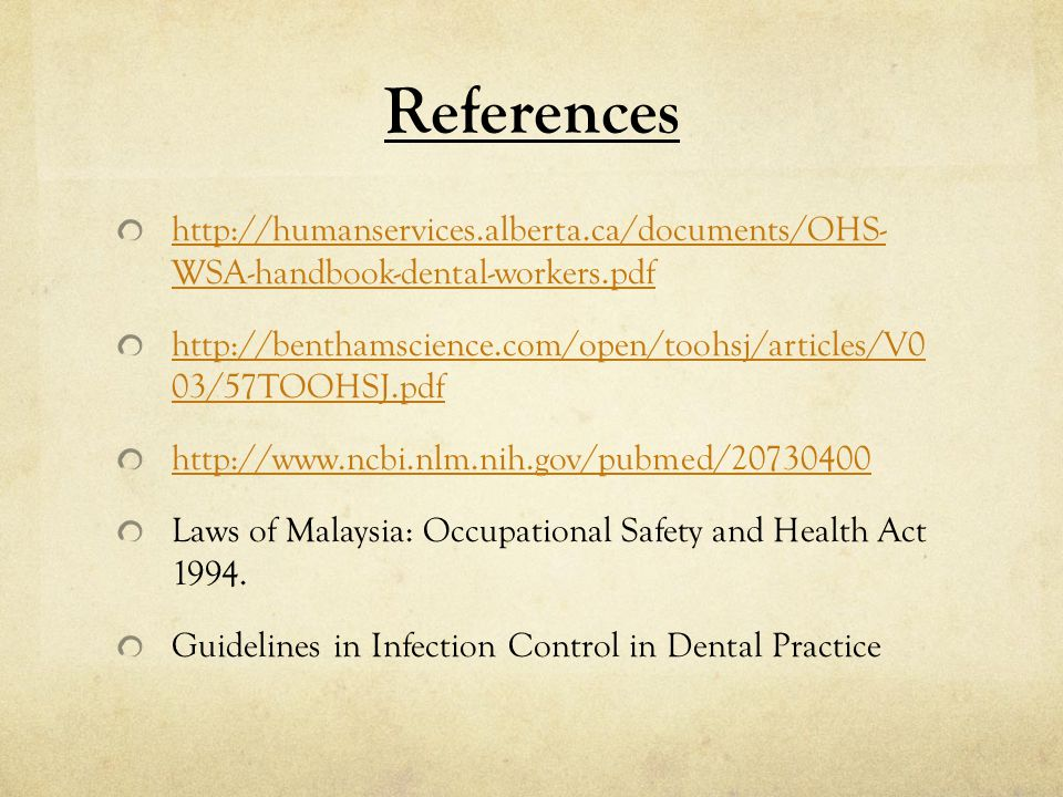 References http://humanservices.alberta.ca/documents/OHS- WSA-handbook-dental-workers.pdf http://benthamscience.com/open/toohsj/articles/V0 03/57TOOHSJ.pdf http://www.ncbi.nlm.nih.gov/pubmed/20730400 Laws of Malaysia: Occupational Safety and Health Act 1994.