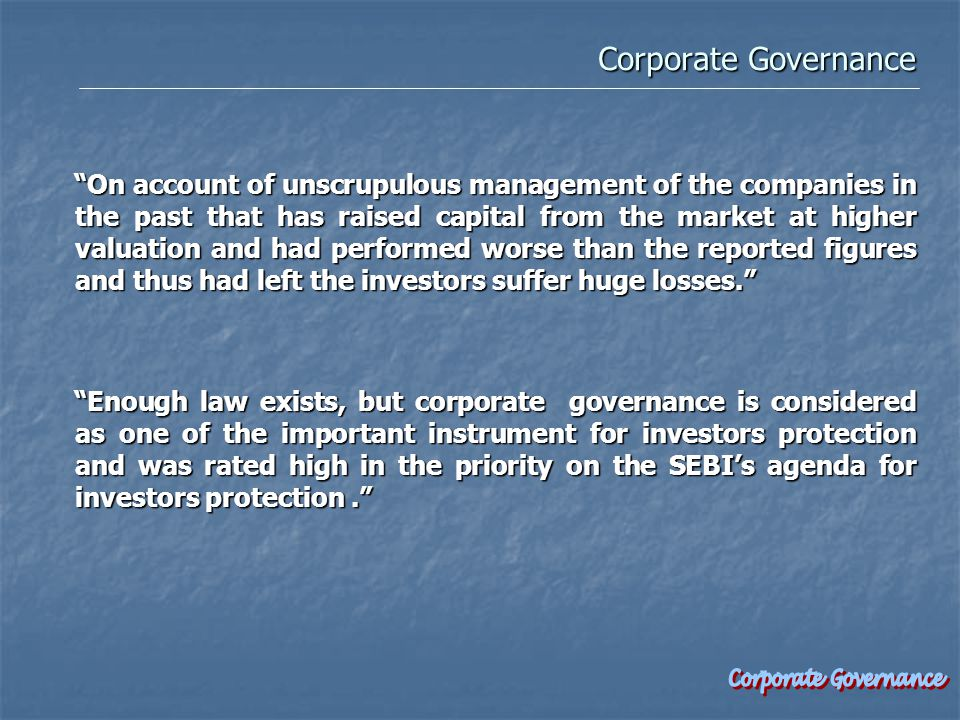 Corporate Governance Corporate Governance On account of unscrupulous management of the companies in the past that has raised capital from the market at higher valuation and had performed worse than the reported figures and thus had left the investors suffer huge losses. Enough law exists, but corporate governance is considered as one of the important instrument for investors protection and was rated high in the priority on the SEBI's agenda for investors protection. Enough law exists, but corporate governance is considered as one of the important instrument for investors protection and was rated high in the priority on the SEBI's agenda for investors protection.