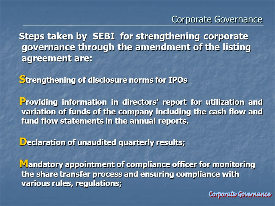Corporate Governance Corporate Governance Steps taken by SEBI for strengthening corporate governance through the amendment of the listing agreement are: S trengthening of disclosure norms for IPOs P roviding information in directors' report for utilization and variation of funds of the company including the cash flow and fund flow statements in the annual reports.