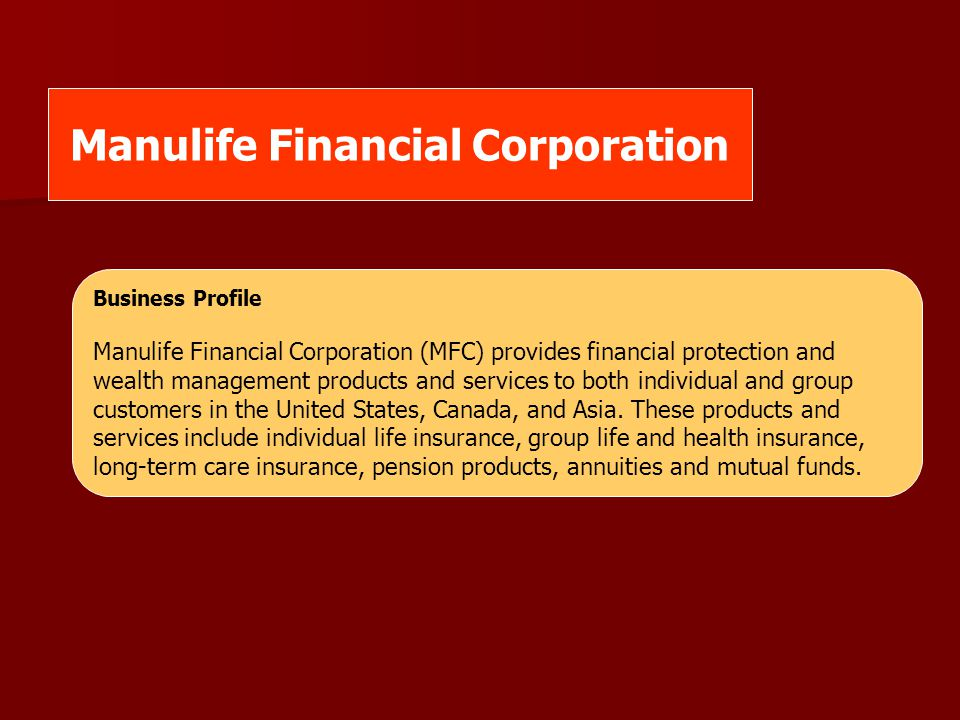 Manulife Financial Corporation Business Profile Manulife Financial Corporation (MFC) provides financial protection and wealth management products and