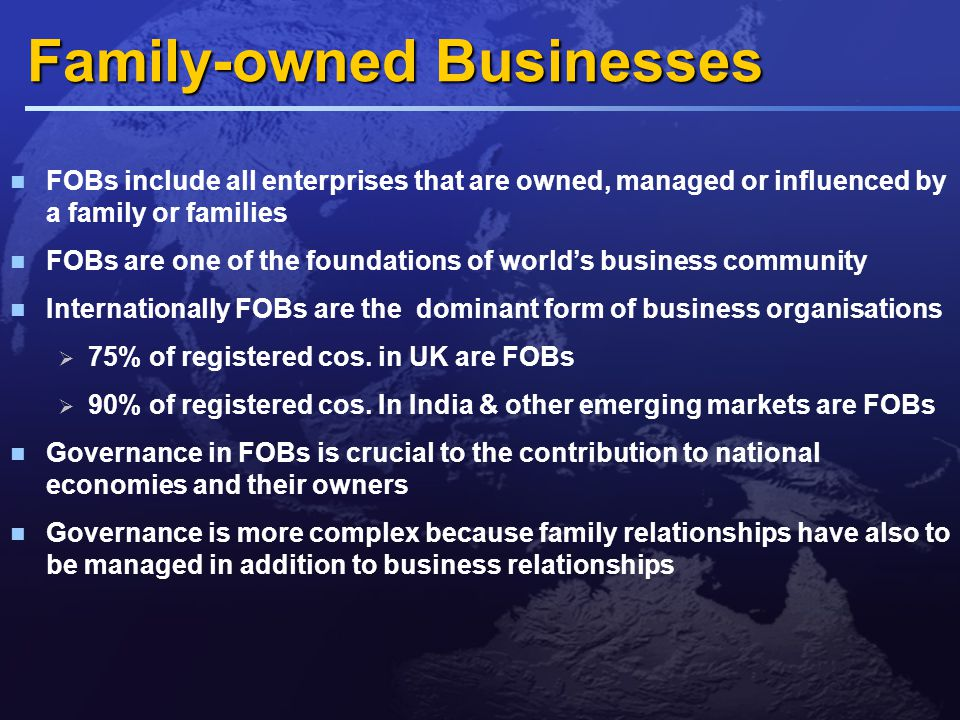 Family-owned Businesses Strengths  'kith-and-kin involvement  Family commitment – single goal  Interests of owners and managers are aligned  Authority of founder is accepted  Long term view is taken as business is built for future generation – leading to Concern for firm's reputation Regard for interests of employees and community Relationships with suppliers, customers and neighbours