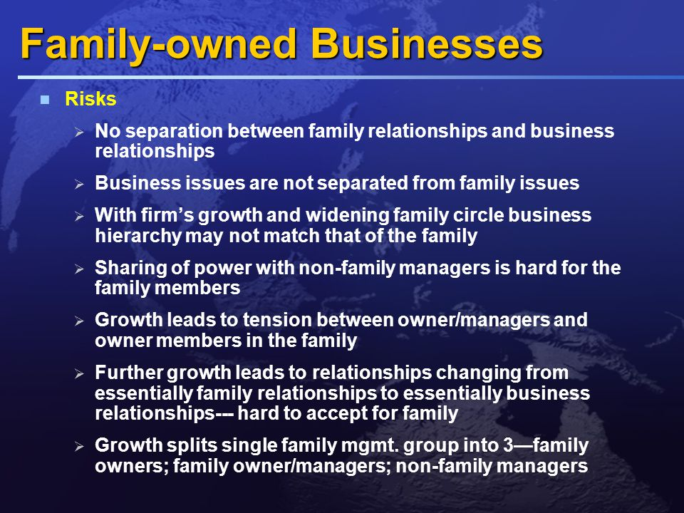 Key generic differences FOBs are owned rather than treated as an investments  Business issues spill over into family life  Clogs to clogs in three generations  Distinguish ownership from management Families own their businesses for the long term and as an inheritance for successors  Not answerable to external investors  Take a long term view about profitability & growth