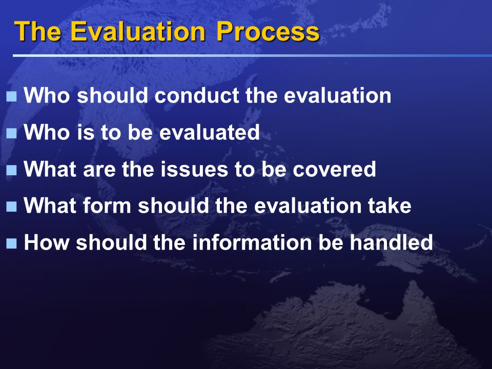 Who should conduct the evaluation Internal evaluation  Most popular approach  Advantage is first hand knowledge  Peer review – reluctant to criticise as long as basic standard of behaviour is met  Easy to organise and inexpensive External consultants  Greater objectivity  Lack nitty-gritty of business  Viewed with ill-disguised scepticism  Expensive Hybrid system  Combining self-assessment with consultants conduct interview