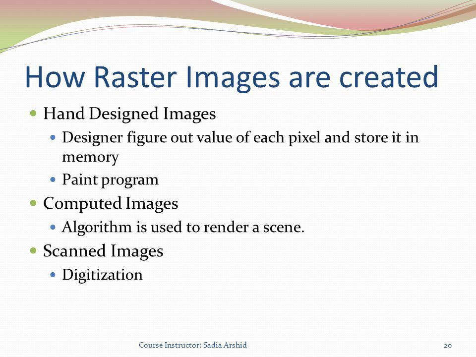 How Raster Images are created Hand Designed Images Designer figure out value of each pixel and store it in memory Paint program Computed Images Algori