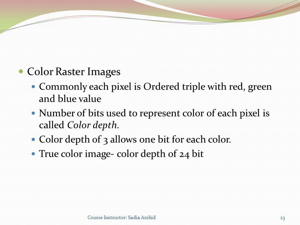 Color Raster Images Commonly each pixel is Ordered triple with red, green and blue value Number of bits used to represent color of each pixel is calle