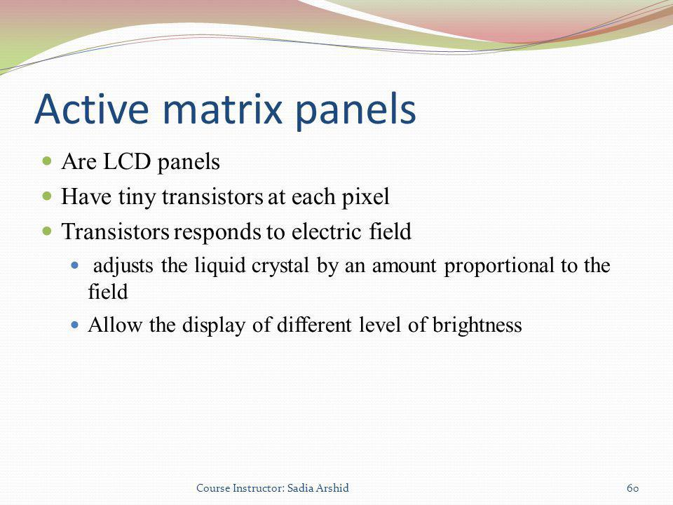 Active matrix panels Are LCD panels Have tiny transistors at each pixel Transistors responds to electric field adjusts the liquid crystal by an amount