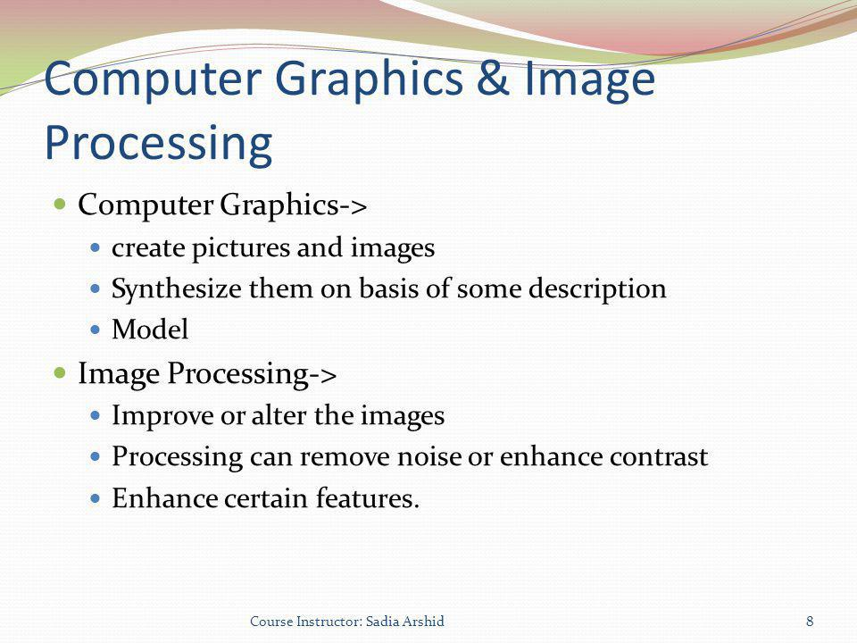 Computer Graphics & Image Processing Computer Graphics-> create pictures and images Synthesize them on basis of some description Model Image Processin