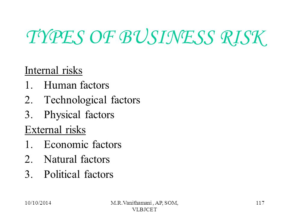 10/10/2014M.R.Vanithamani, AP, SOM, VLBJCET 116 OTHER RISKS  INHERENT RISKS- A risk which it is impossible to managed or transferred away  STATIC RISKS- Risk which is unique to an individual asset  CREDIT RISKS- Failure to meet the obligated payments of counter parties on time  SYSTEMATIC RISKS- The risk of holding Market Portfolio