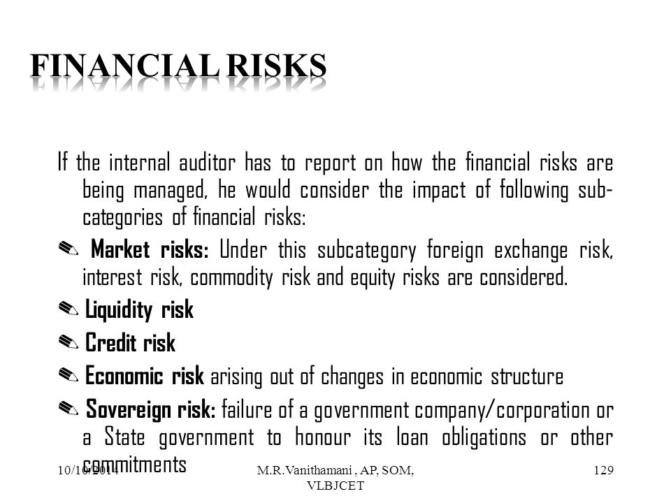 10/10/2014M.R.Vanithamani, AP, SOM, VLBJCET 128 It would, therefore, be necessary for the internal auditor to first get a fair idea of various categories of risks and action to be taken to confirm that enough safeguards are in place for managing different risks.