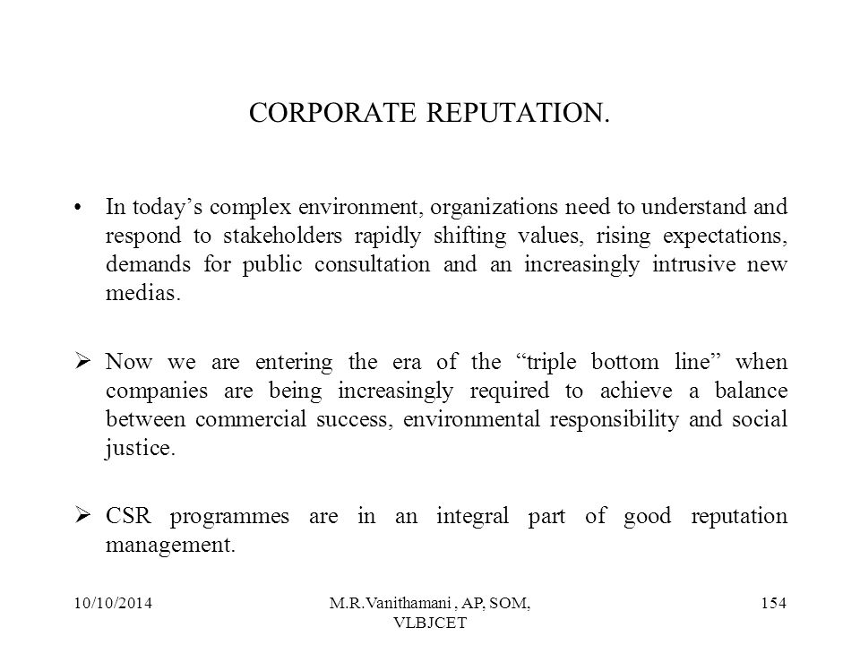 10/10/2014M.R.Vanithamani, AP, SOM, VLBJCET 153 CORPORATE REPUTATION  Corporate reputation is created when a corporate is responsible to all its stakeholders and shareholders.