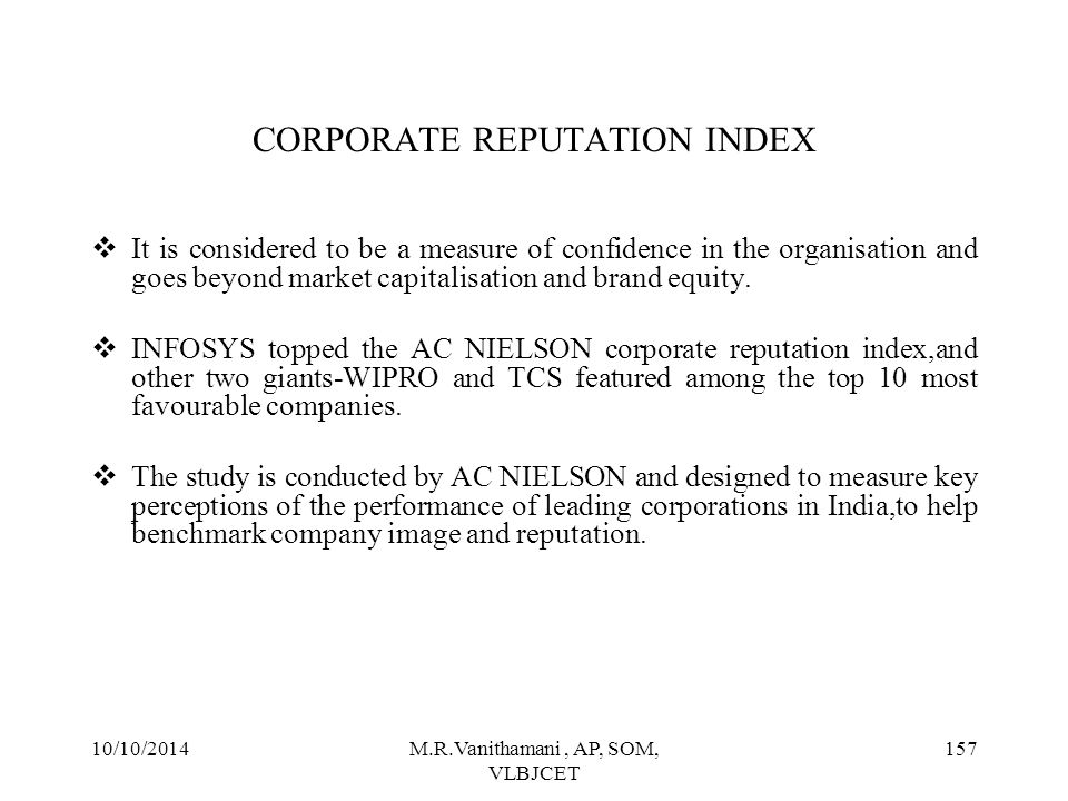 10/10/2014M.R.Vanithamani, AP, SOM, VLBJCET 156 CORPORATE REPUTATION INDEX  The corporate reputation index represents stakeholder expectations and experiences with the company and its services,processes,management and systems.