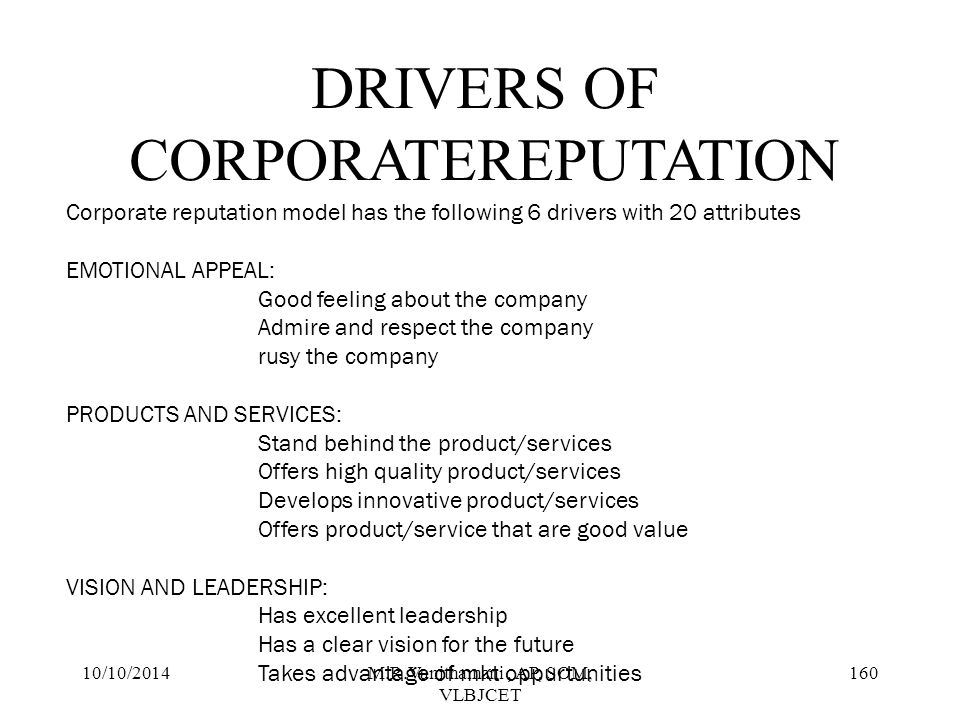 10/10/2014M.R.Vanithamani, AP, SOM, VLBJCET 159 Corporate reputation quotient is a comprehensing method of corporate reputation that was created specifically to capture the perceptions of any corporate, stakeholder group such as consumers, investors, employees.