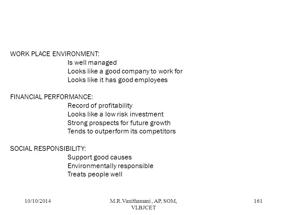10/10/2014M.R.Vanithamani, AP, SOM, VLBJCET 160 DRIVERS OF CORPORATEREPUTATION Corporate reputation model has the following 6 drivers with 20 attributes EMOTIONAL APPEAL: Good feeling about the company Admire and respect the company rusy the company PRODUCTS AND SERVICES: Stand behind the product/services Offers high quality product/services Develops innovative product/services Offers product/service that are good value VISION AND LEADERSHIP: Has excellent leadership Has a clear vision for the future Takes advantage of mkt oppurtunities