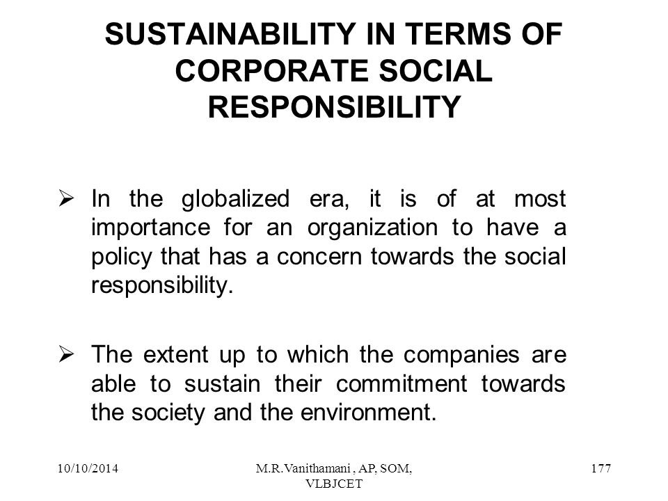 10/10/2014M.R.Vanithamani, AP, SOM, VLBJCET 176 CSR FOR SUSTAINABLE DEVELOPMENT  The sustainable development of the business depends upon the relationship with in and around the organization and out of the organization, which it means with stakeholders.