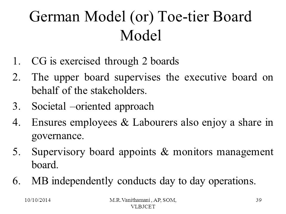 10/10/2014M.R.Vanithamani, AP, SOM, VLBJCET 38 German Model (or) Toe-tier Board Model Employees & Labour Unions Supervisory Board Shareholders Management Board (Including Labour Relation Officer) Company Manage Appoints & Supervises Own Appoints 50%C