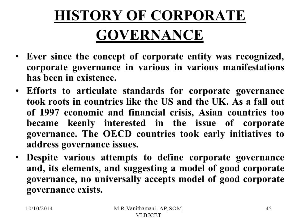 10/10/2014M.R.Vanithamani, AP, SOM, VLBJCET 44 Sir Adrian Cadbury's Definition of Corporate Governance Corporate Governance is concerned with holding the balance between economic and social goals and between individual and communal goals.The governance framework is there to encourage the efficient use of resources and equally to require accountability for the stewardship of those resources.The aim is to align as nearly as possible the interests of individuals,corporations and society.