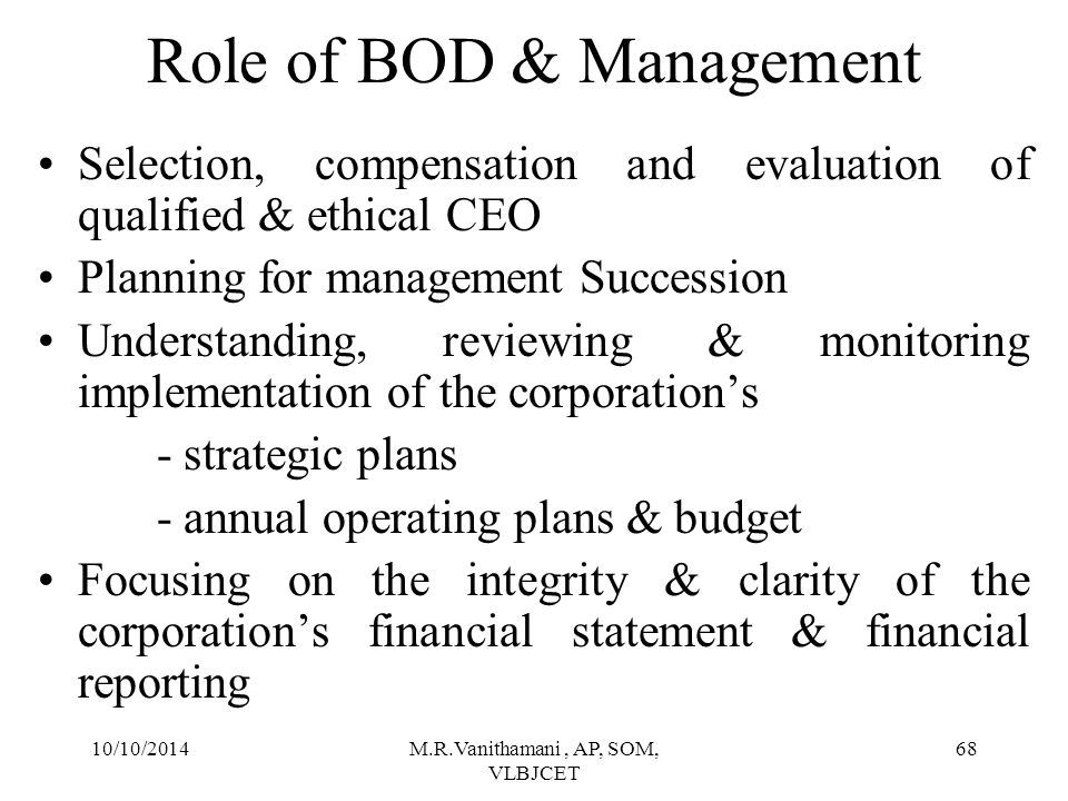 10/10/2014M.R.Vanithamani, AP, SOM, VLBJCET 67 Distribution of Decision & Control Rights Stockholder's General assembly Decision Legitimating Management Team 3 rd Degree Decision rights Decision Management BOD 2 nd Degree Decision Rights Decision control Control Separation Separation gains from specialization in risk bearing & decision making Separation cost from lack of incentives Further Control Separation Separation gains from transaction cost.