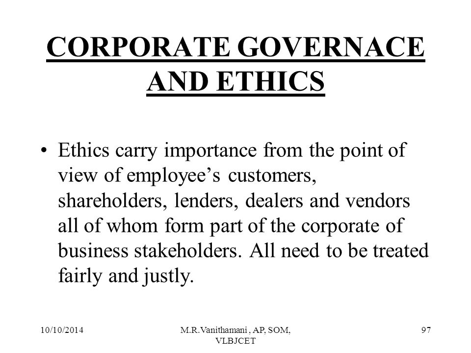 10/10/2014M.R.Vanithamani, AP, SOM, VLBJCET 96 CORPORATE GOVERNACE AND ETHICS Wide exposure of unethical practices in various corporate houses.