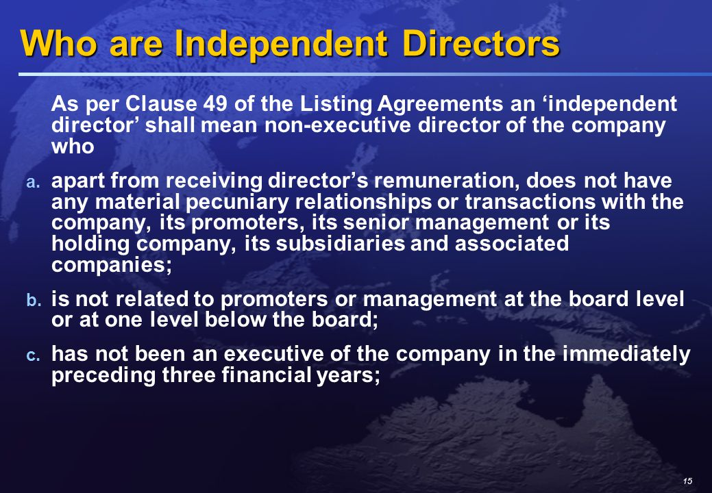 15 Who are Independent Directors As per Clause 49 of the Listing Agreements an 'independent director' shall mean non-executive director of the company who a.