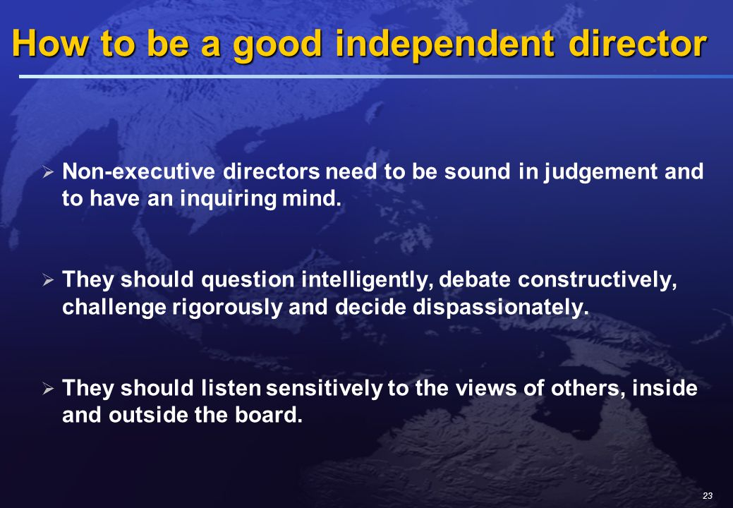 23 How to be a good independent director How to be a good independent director  Non-executive directors need to be sound in judgement and to have an inquiring mind.