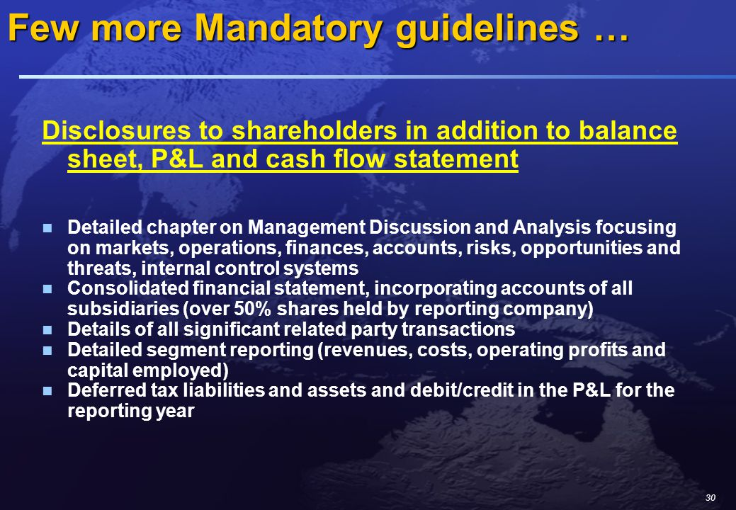 30 Disclosures to shareholders in addition to balance sheet, P&L and cash flow statement Detailed chapter on Management Discussion and Analysis focusing on markets, operations, finances, accounts, risks, opportunities and threats, internal control systems Consolidated financial statement, incorporating accounts of all subsidiaries (over 50% shares held by reporting company) Details of all significant related party transactions Detailed segment reporting (revenues, costs, operating profits and capital employed) Deferred tax liabilities and assets and debit/credit in the P&L for the reporting year Few more Mandatory guidelines …