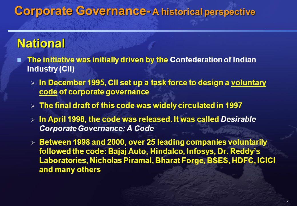 7 National The initiative was initially driven by the Confederation of Indian Industry (CII)  In December 1995, CII set up a task force to design a voluntary code of corporate governance  The final draft of this code was widely circulated in 1997  In April 1998, the code was released.