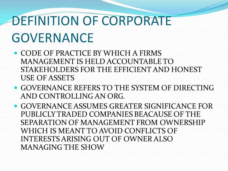 DEFINITION OF CORPORATE GOVERNANCE CODE OF PRACTICE BY WHICH A FIRMS MANAGEMENT IS HELD ACCOUNTABLE TO STAKEHOLDERS FOR THE EFFICIENT AND HONEST USE O