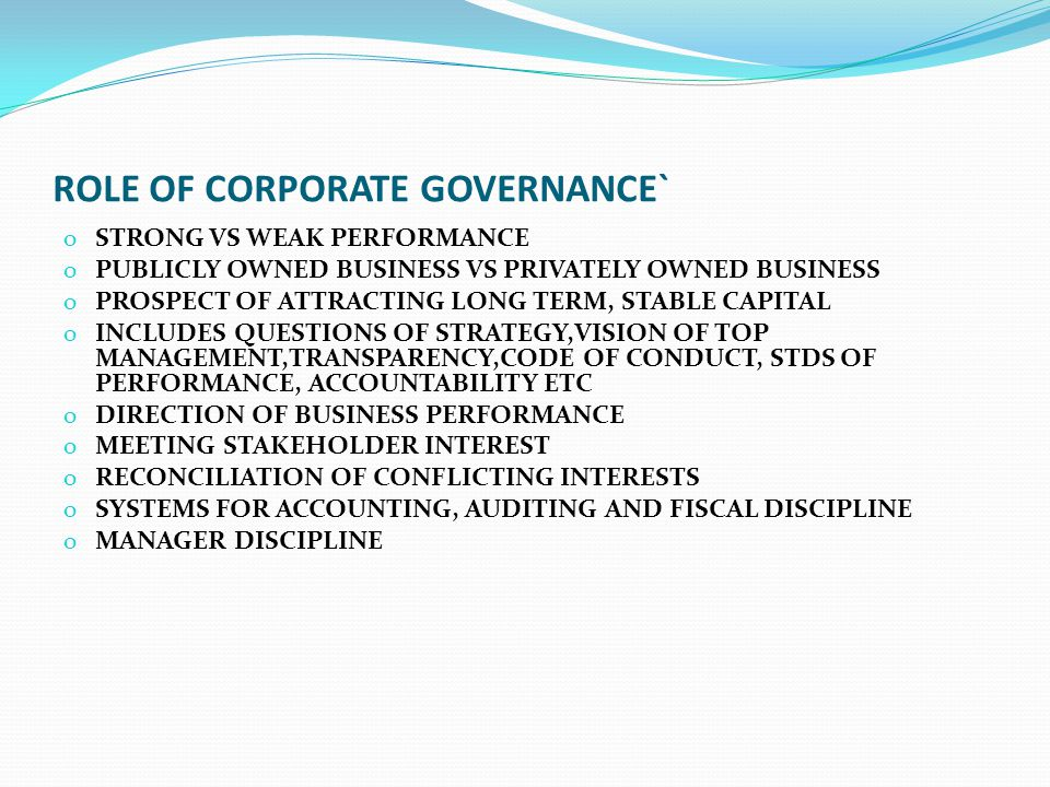 ROLE OF CORPORATE GOVERNANCE` o STRONG VS WEAK PERFORMANCE o PUBLICLY OWNED BUSINESS VS PRIVATELY OWNED BUSINESS o PROSPECT OF ATTRACTING LONG TERM, S