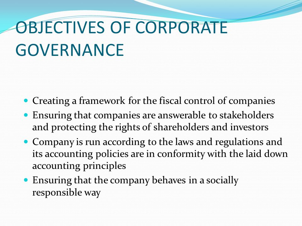 OBJECTIVES OF CORPORATE GOVERNANCE Creating a framework for the fiscal control of companies Ensuring that companies are answerable to stakeholders and