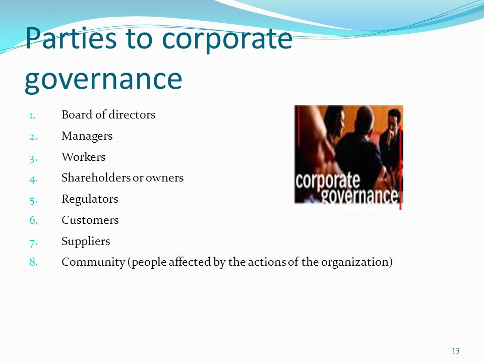 Parties to corporate governance 1. Board of directors 2. Managers 3. Workers 4. Shareholders or owners 5. Regulators 6. Customers 7. Suppliers 8. Comm