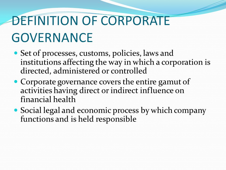 DEFINITION OF CORPORATE GOVERNANCE Set of processes, customs, policies, laws and institutions affecting the way in which a corporation is directed, ad