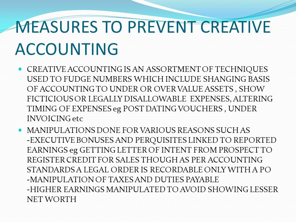 MEASURES TO PREVENT CREATIVE ACCOUNTING CREATIVE ACCOUNTING IS AN ASSORTMENT OF TECHNIQUES USED TO FUDGE NUMBERS WHICH INCLUDE SHANGING BASIS OF ACCOU