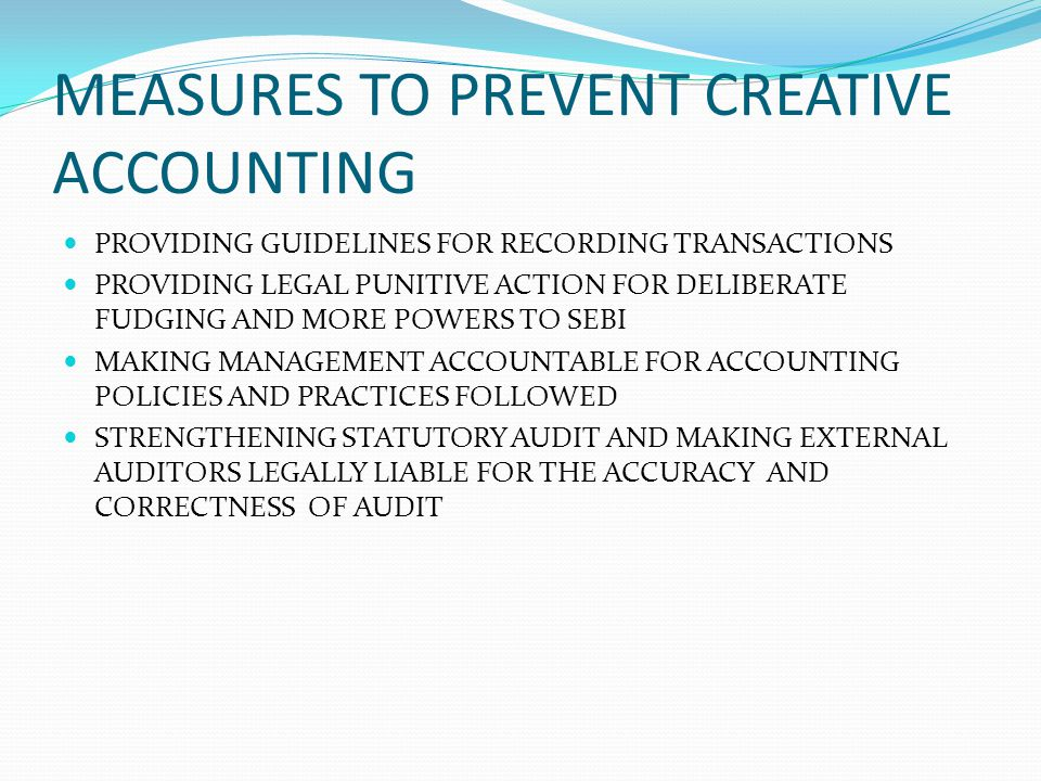 MEASURES TO PREVENT CREATIVE ACCOUNTING PROVIDING GUIDELINES FOR RECORDING TRANSACTIONS PROVIDING LEGAL PUNITIVE ACTION FOR DELIBERATE FUDGING AND MOR