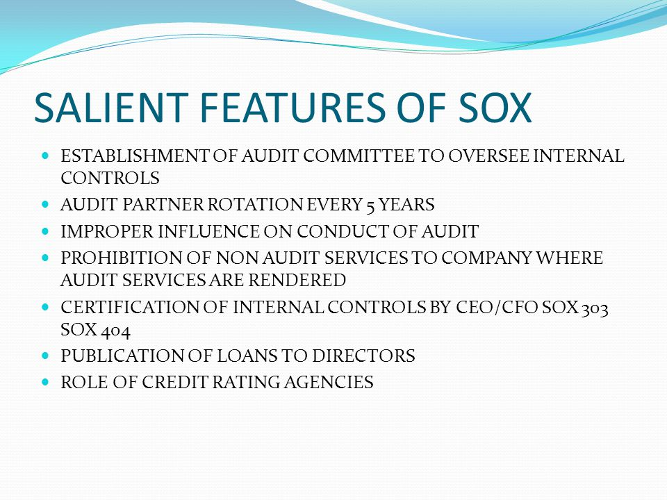 SALIENT FEATURES OF SOX ESTABLISHMENT OF AUDIT COMMITTEE TO OVERSEE INTERNAL CONTROLS AUDIT PARTNER ROTATION EVERY 5 YEARS IMPROPER INFLUENCE ON CONDU