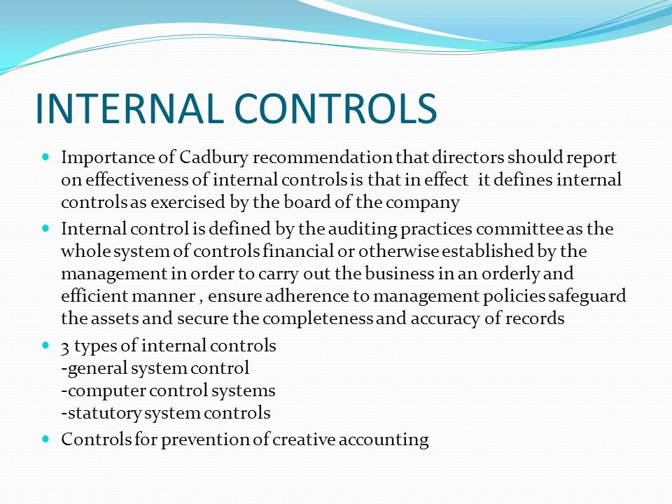 INTERNAL CONTROLS Importance of Cadbury recommendation that directors should report on effectiveness of internal controls is that in effect it defines