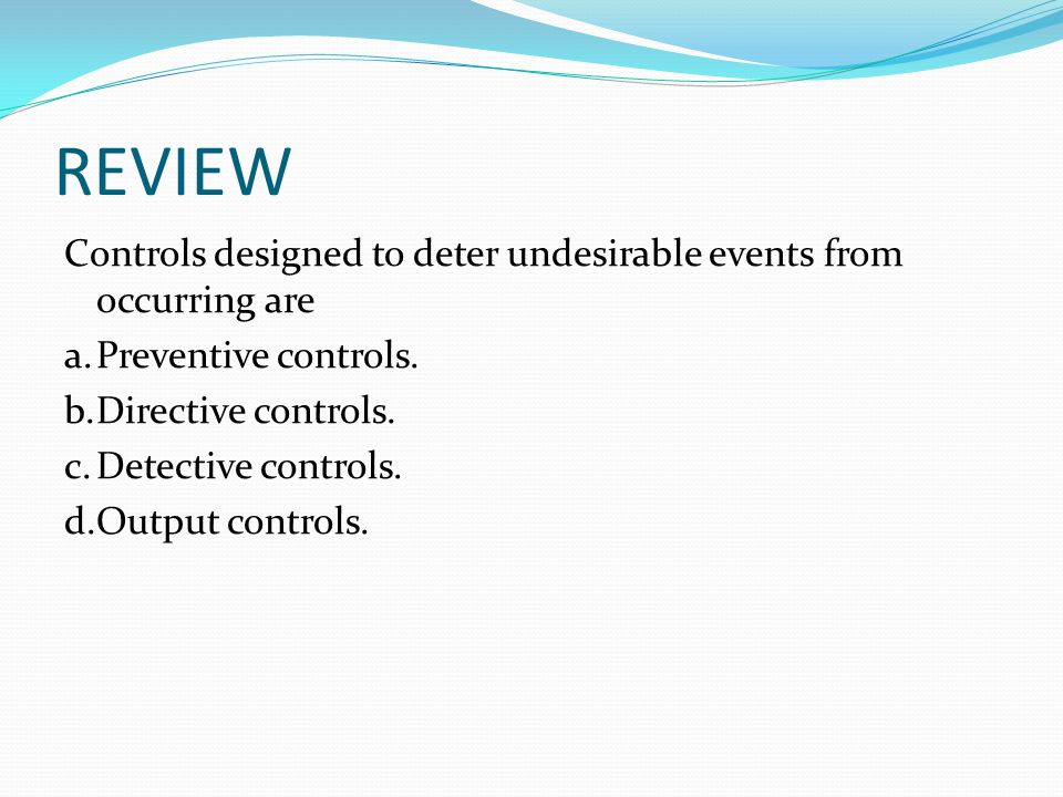 REVIEW Controls designed to deter undesirable events from occurring are a.Preventive controls. b.Directive controls. c.Detective controls. d.Output co